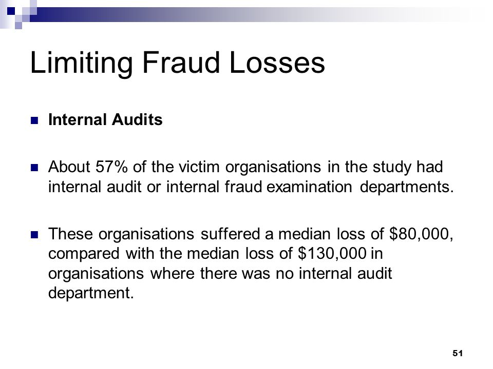 51 Limiting Fraud Losses Internal Audits About 57% of the victim organisations in the study had internal audit or internal fraud examination departmen