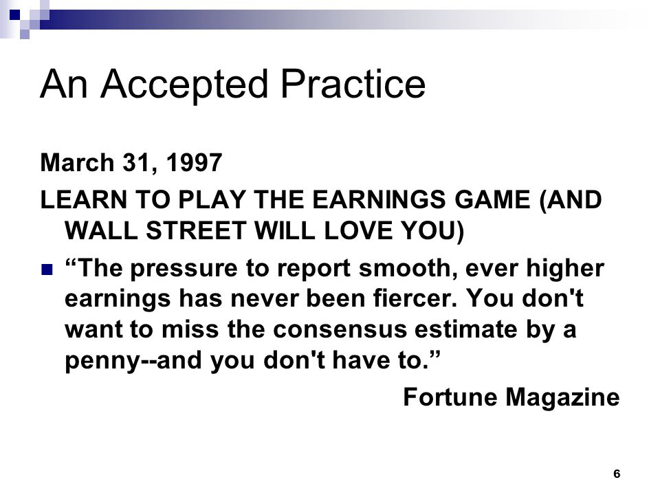 6 An Accepted Practice March 31, 1997 LEARN TO PLAY THE EARNINGS GAME (AND WALL STREET WILL LOVE YOU) The pressure to report smooth, ever higher earnings has never been fiercer.