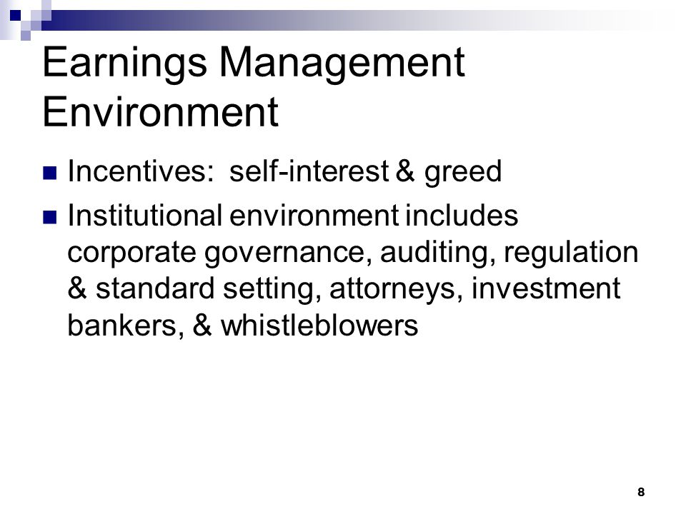 8 Earnings Management Environment Incentives: self-interest & greed Institutional environment includes corporate governance, auditing, regulation & st