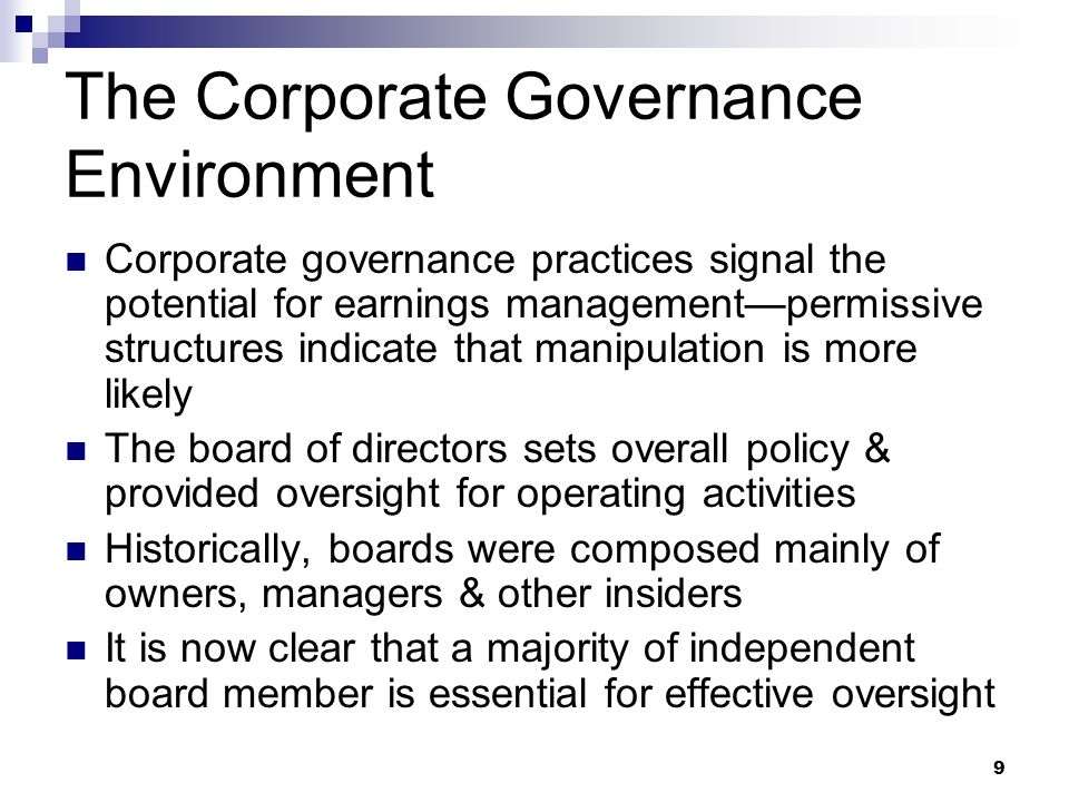 9 The Corporate Governance Environment Corporate governance practices signal the potential for earnings management—permissive structures indicate that manipulation is more likely The board of directors sets overall policy & provided oversight for operating activities Historically, boards were composed mainly of owners, managers & other insiders It is now clear that a majority of independent board member is essential for effective oversight