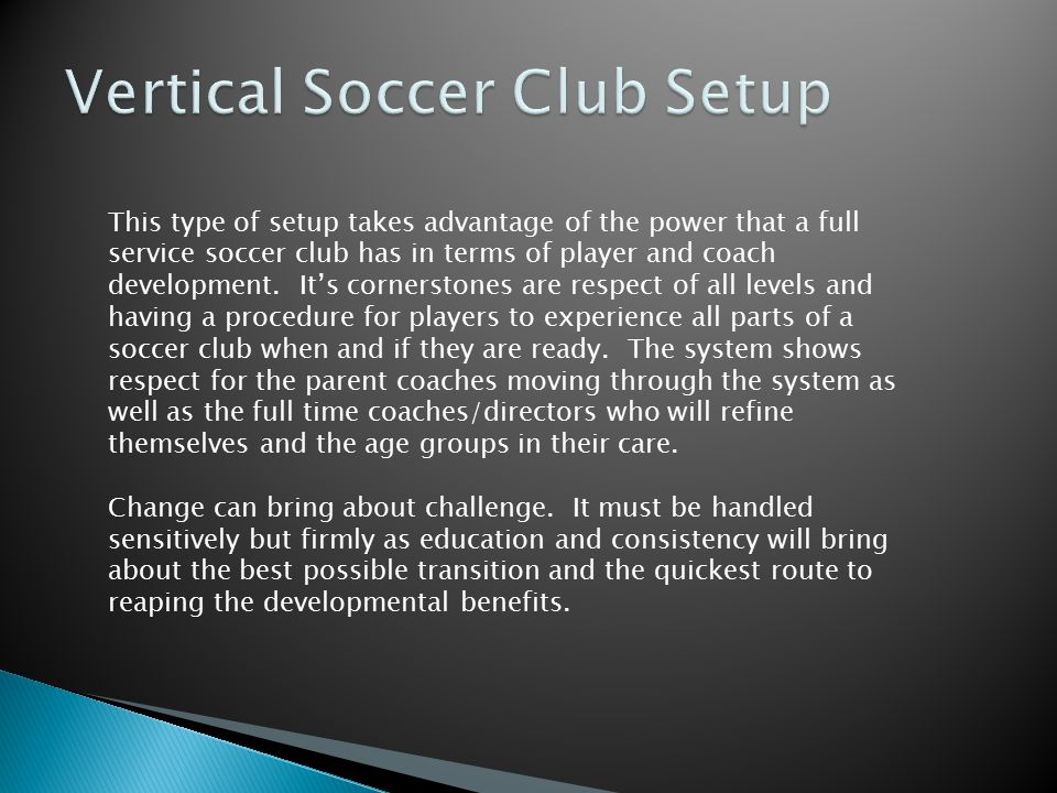 This type of setup takes advantage of the power that a full service soccer club has in terms of player and coach development. It's cornerstones are re
