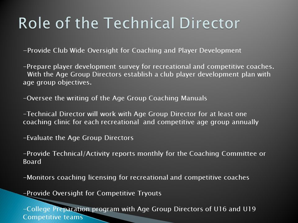 -Provide oversight for specific age group, both Recreational and Competitive -Prepare Age Group Manuals for Recreational and Competitive Coaches with Team Coaches and Technical Director -Provide 2 coaching clinics & 1 player clinic for recreational teams in the age group annually -Work with club office in recreational team formation and recreational coach identification -Identify Competitive Team Coaches -Co conduct Competitive Team Tryouts with Team Coaches and Technical Director -Meetings with competitive coaches in their age group -Serve as Team Trainer for all competitive teams, at least once every two weeks or three weeks in an age group to assist the Team Coach in implementation of Age Group Objectives -Co-Evaluate Team Coaches with the Technical Director -Provide Parent Education for both Recreational and Competitive Parents