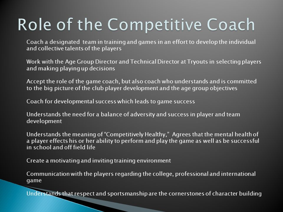 Coach a youth soccer team in practices and games Provide a fun and inviting practice and game environment Provide a safe environment for kids to play Understands that focusing on development is their number one function Does not focus or obsess about winning all of the games in the recreational league or how many goals the team scored but rather on individual player improvements Provides strength and balance for young players as they develop their view of what it means to be a soccer player and what soccer will ultimately mean to them Provide ahead-of-the-game communication and logistical planning for team members and families Understands that respect and sportsmanship are the cornerstones of character building