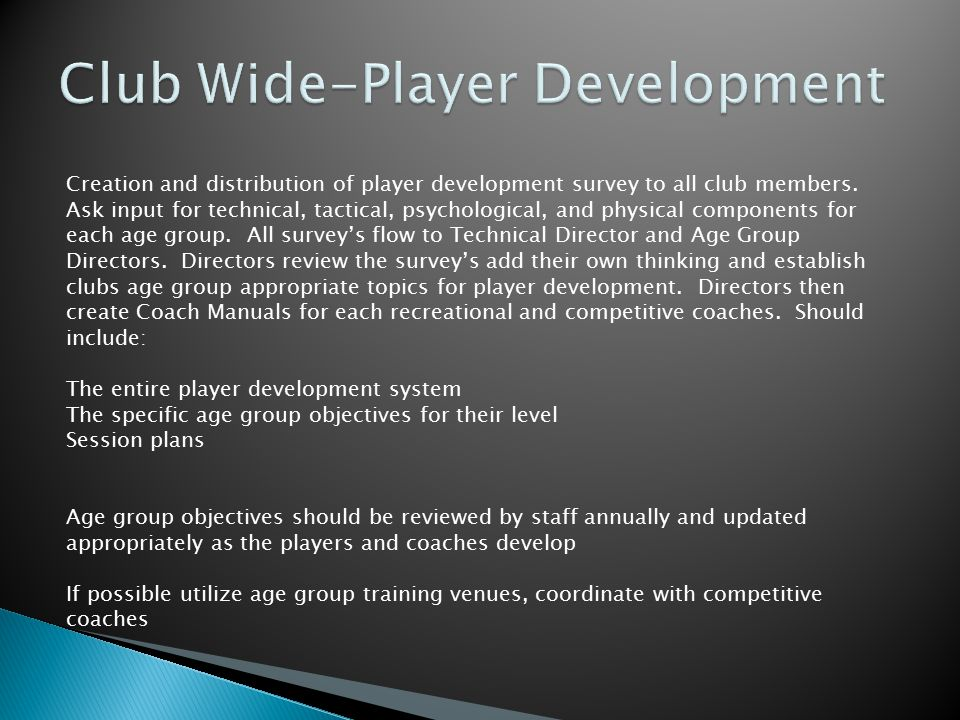 Required Coaching Education for all Coaches and Directors with compensation based on attendance at US Youth and USSF Courses Age group Coaching Manuals will serve as the foundation for all teams at all levels in the club.