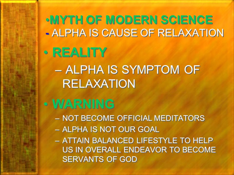 MYTH OF MODERN SCIENCE - ALPHA IS CAUSE OF RELAXATION REALITY – ALPHA IS SYMPTOM OF RELAXATION WARNING –NOT BECOME OFFICIAL MEDITATORS –ALPHA IS NOT OUR GOAL –ATTAIN BALANCED LIFESTYLE TO HELP US IN OVERALL ENDEAVOR TO BECOME SERVANTS OF GOD REALITY – ALPHA IS SYMPTOM OF RELAXATION WARNING –NOT BECOME OFFICIAL MEDITATORS –ALPHA IS NOT OUR GOAL –ATTAIN BALANCED LIFESTYLE TO HELP US IN OVERALL ENDEAVOR TO BECOME SERVANTS OF GOD