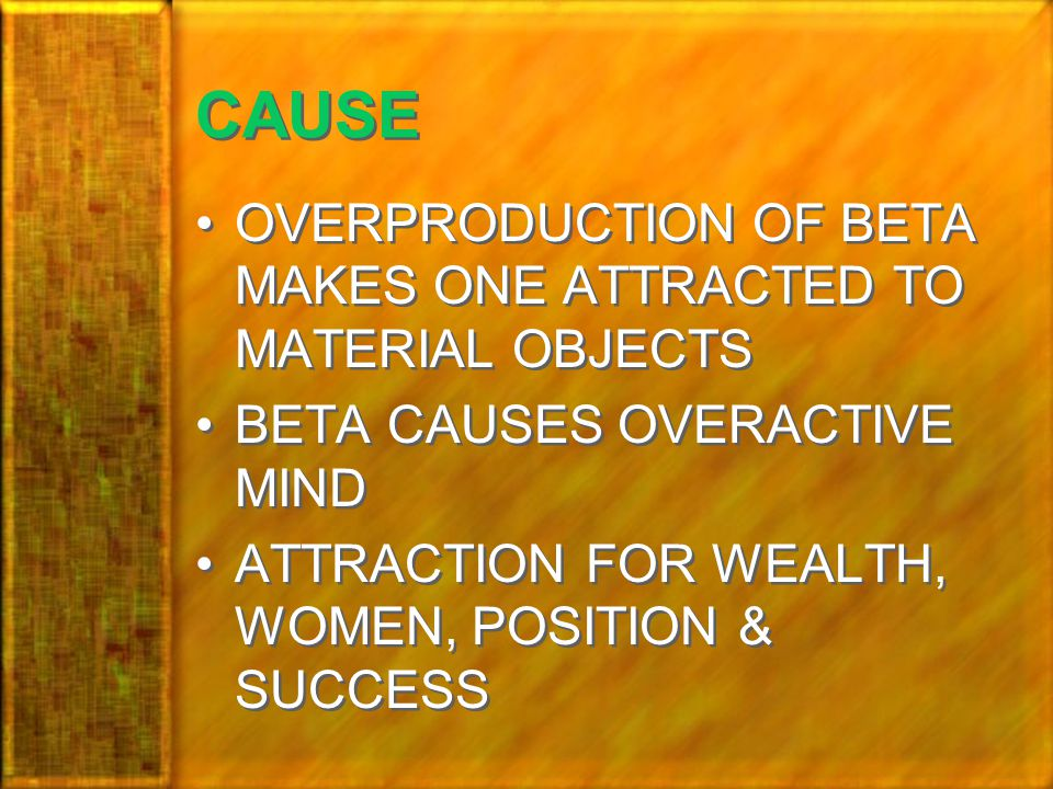 CAUSE OVERPRODUCTION OF BETA MAKES ONE ATTRACTED TO MATERIAL OBJECTS BETA CAUSES OVERACTIVE MIND ATTRACTION FOR WEALTH, WOMEN, POSITION & SUCCESS OVERPRODUCTION OF BETA MAKES ONE ATTRACTED TO MATERIAL OBJECTS BETA CAUSES OVERACTIVE MIND ATTRACTION FOR WEALTH, WOMEN, POSITION & SUCCESS