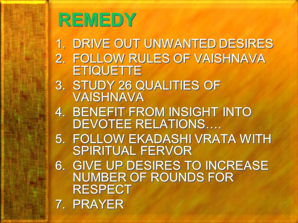 REMEDY 1.DRIVE OUT UNWANTED DESIRES 2.FOLLOW RULES OF VAISHNAVA ETIQUETTE 3.STUDY 26 QUALITIES OF VAISHNAVA 4.BENEFIT FROM INSIGHT INTO DEVOTEE RELATIONS….