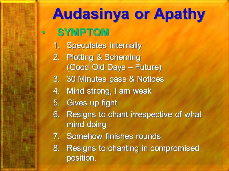 Audasinya or Apathy SYMPTOM 1.Speculates internally 2.Plotting & Scheming (Good Old Days – Future) 3.30 Minutes pass & Notices 4.Mind strong, I am weak 5.Gives up fight 6.Resigns to chant irrespective of what mind doing 7.Somehow finishes rounds 8.Resigns to chanting in compromised position.