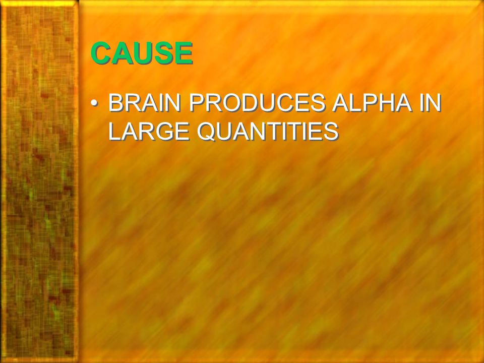 CAUSE BRAIN PRODUCES ALPHA IN LARGE QUANTITIES