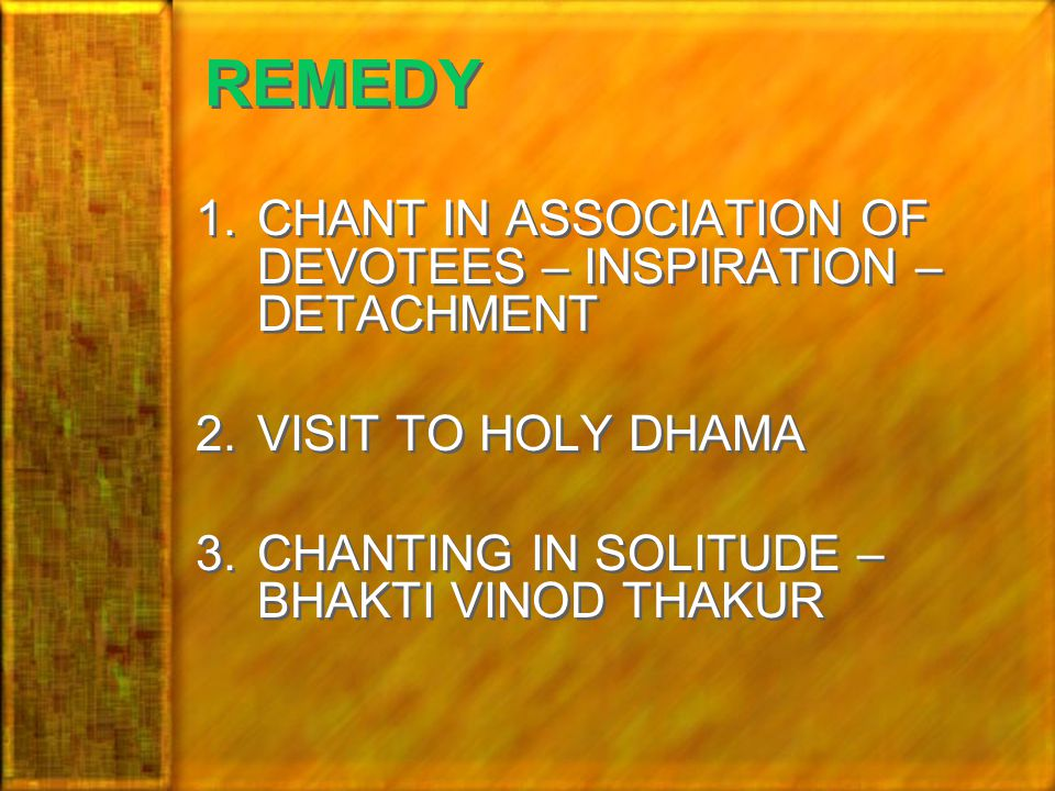 REMEDY 1.CHANT IN ASSOCIATION OF DEVOTEES – INSPIRATION – DETACHMENT 2.VISIT TO HOLY DHAMA 3.CHANTING IN SOLITUDE – BHAKTI VINOD THAKUR 1.CHANT IN ASSOCIATION OF DEVOTEES – INSPIRATION – DETACHMENT 2.VISIT TO HOLY DHAMA 3.CHANTING IN SOLITUDE – BHAKTI VINOD THAKUR