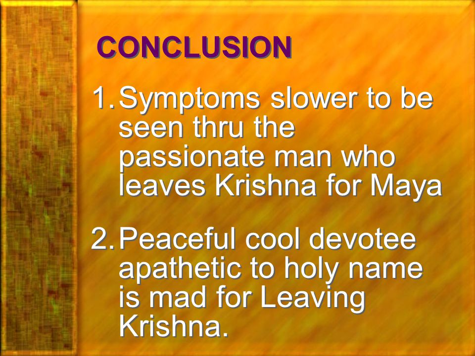 CONCLUSION 1.Symptoms slower to be seen thru the passionate man who leaves Krishna for Maya 2.Peaceful cool devotee apathetic to holy name is mad for Leaving Krishna.