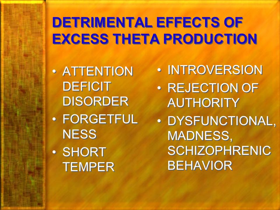 DETRIMENTAL EFFECTS OF EXCESS THETA PRODUCTION ATTENTION DEFICIT DISORDER FORGETFUL NESS SHORT TEMPER ATTENTION DEFICIT DISORDER FORGETFUL NESS SHORT TEMPER INTROVERSION REJECTION OF AUTHORITY DYSFUNCTIONAL, MADNESS, SCHIZOPHRENIC BEHAVIOR