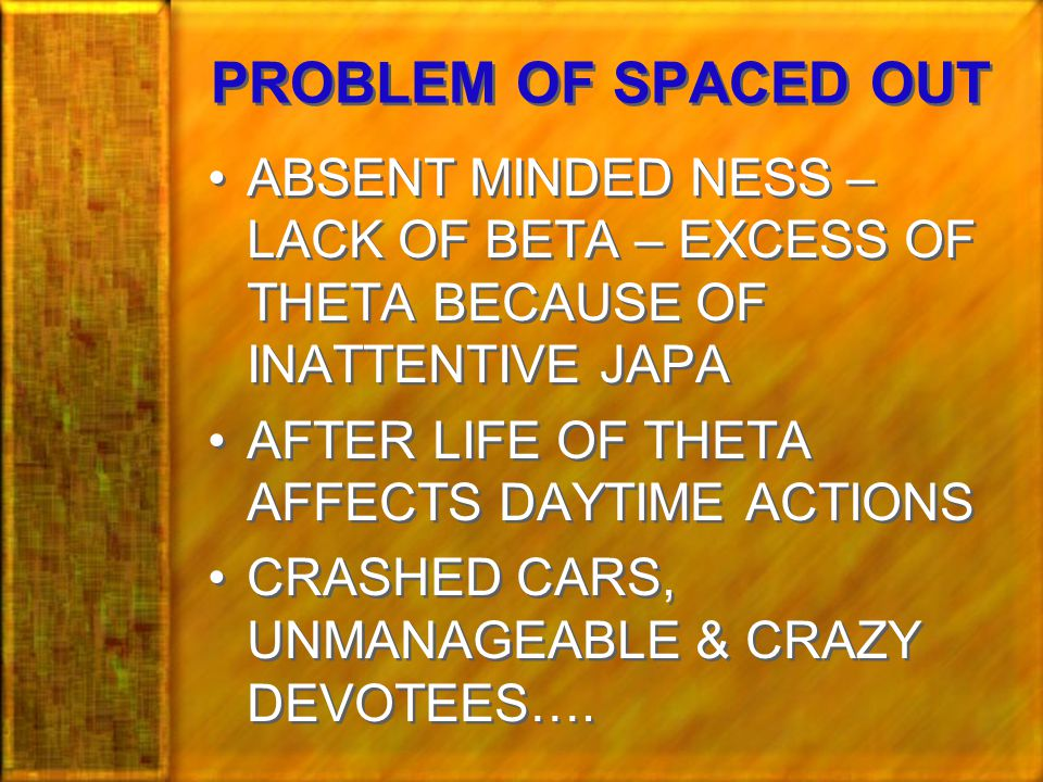 PROBLEM OF SPACED OUT ABSENT MINDED NESS – LACK OF BETA – EXCESS OF THETA BECAUSE OF INATTENTIVE JAPA AFTER LIFE OF THETA AFFECTS DAYTIME ACTIONS CRASHED CARS, UNMANAGEABLE & CRAZY DEVOTEES….