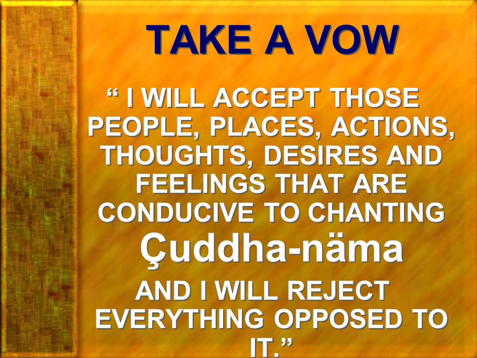 TAKE A VOW I WILL ACCEPT THOSE PEOPLE, PLACES, ACTIONS, THOUGHTS, DESIRES AND FEELINGS THAT ARE CONDUCIVE TO CHANTING Çuddha-näma AND I WILL REJECT EVERYTHING OPPOSED TO IT. I WILL ACCEPT THOSE PEOPLE, PLACES, ACTIONS, THOUGHTS, DESIRES AND FEELINGS THAT ARE CONDUCIVE TO CHANTING Çuddha-näma AND I WILL REJECT EVERYTHING OPPOSED TO IT.