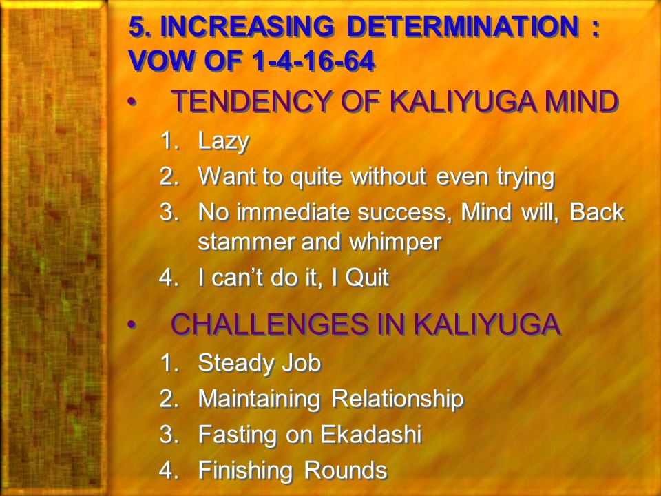 TENDENCY OF KALIYUGA MIND 1.Lazy 2.Want to quite without even trying 3.No immediate success, Mind will, Back stammer and whimper 4.I can't do it, I Quit CHALLENGES IN KALIYUGA 1.Steady Job 2.Maintaining Relationship 3.Fasting on Ekadashi 4.Finishing Rounds TENDENCY OF KALIYUGA MIND 1.Lazy 2.Want to quite without even trying 3.No immediate success, Mind will, Back stammer and whimper 4.I can't do it, I Quit CHALLENGES IN KALIYUGA 1.Steady Job 2.Maintaining Relationship 3.Fasting on Ekadashi 4.Finishing Rounds 5.