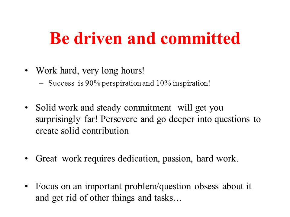 Be driven and committed Work hard, very long hours.