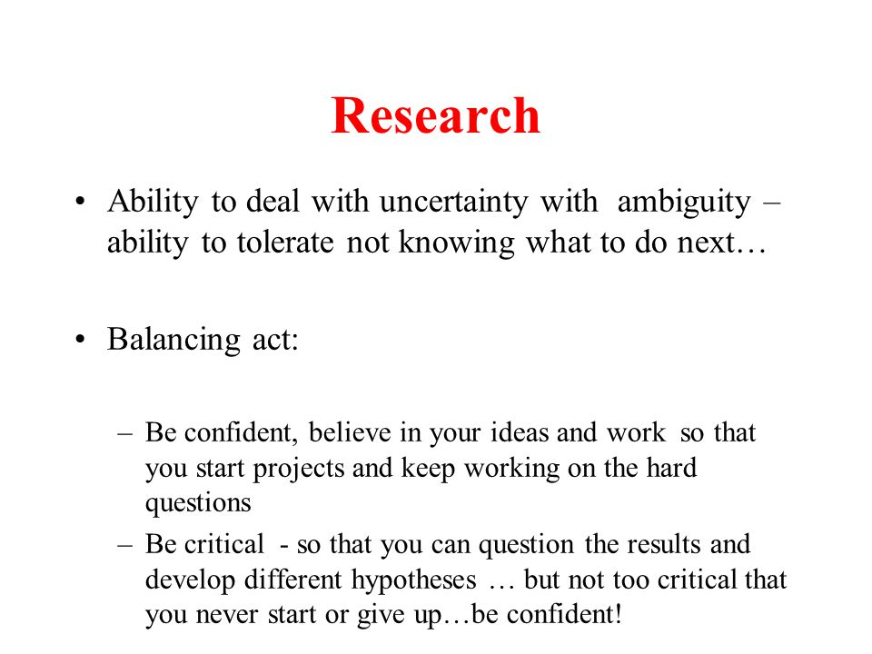 Research Ability to deal with uncertainty with ambiguity – ability to tolerate not knowing what to do next… Balancing act: –Be confident, believe in your ideas and work so that you start projects and keep working on the hard questions –Be critical - so that you can question the results and develop different hypotheses … but not too critical that you never start or give up…be confident!