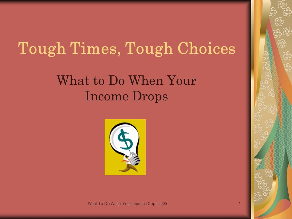 What To Do When Your Income Drops 20051 Tough Times, Tough Choices What to Do When Your Income Drops