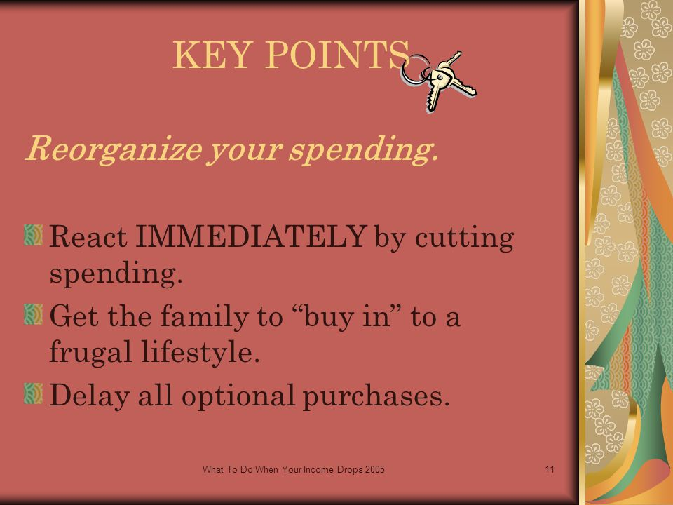 What To Do When Your Income Drops 200511 KEY POINTS Reorganize your spending.