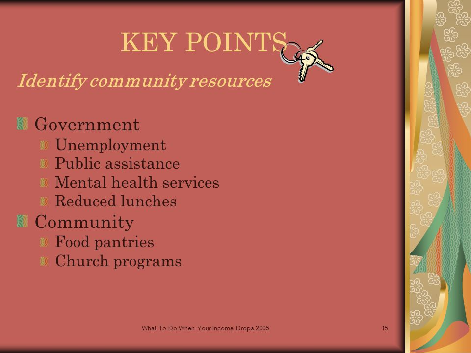 What To Do When Your Income Drops 200515 KEY POINTS Identify community resources Government Unemployment Public assistance Mental health services Reduced lunches Community Food pantries Church programs