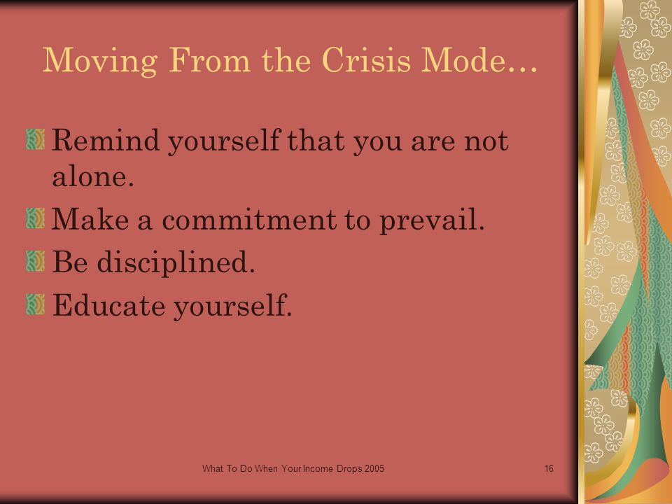 What To Do When Your Income Drops 200516 Moving From the Crisis Mode… Remind yourself that you are not alone.