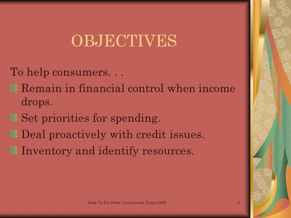 What To Do When Your Income Drops 20052 OBJECTIVES To help consumers...