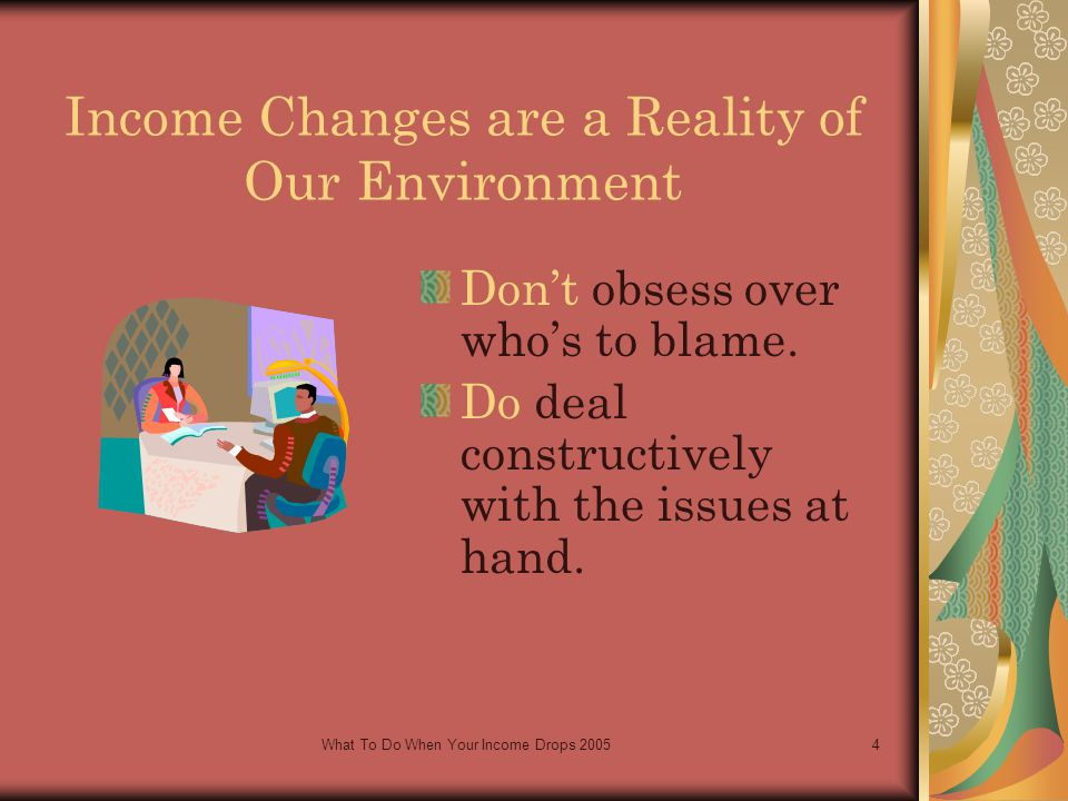 What To Do When Your Income Drops 20054 Income Changes are a Reality of Our Environment Don't obsess over who's to blame.