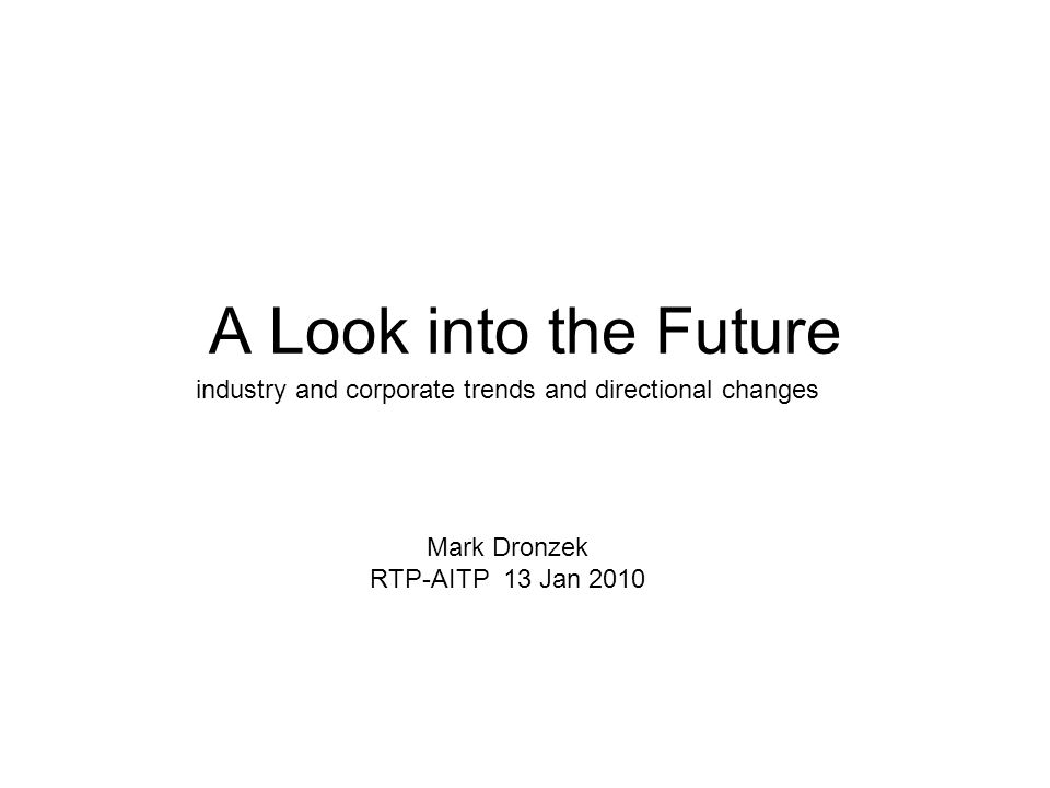 A Look into the Future industry and corporate trends and directional changes Mark Dronzek RTP-AITP 13 Jan 2010