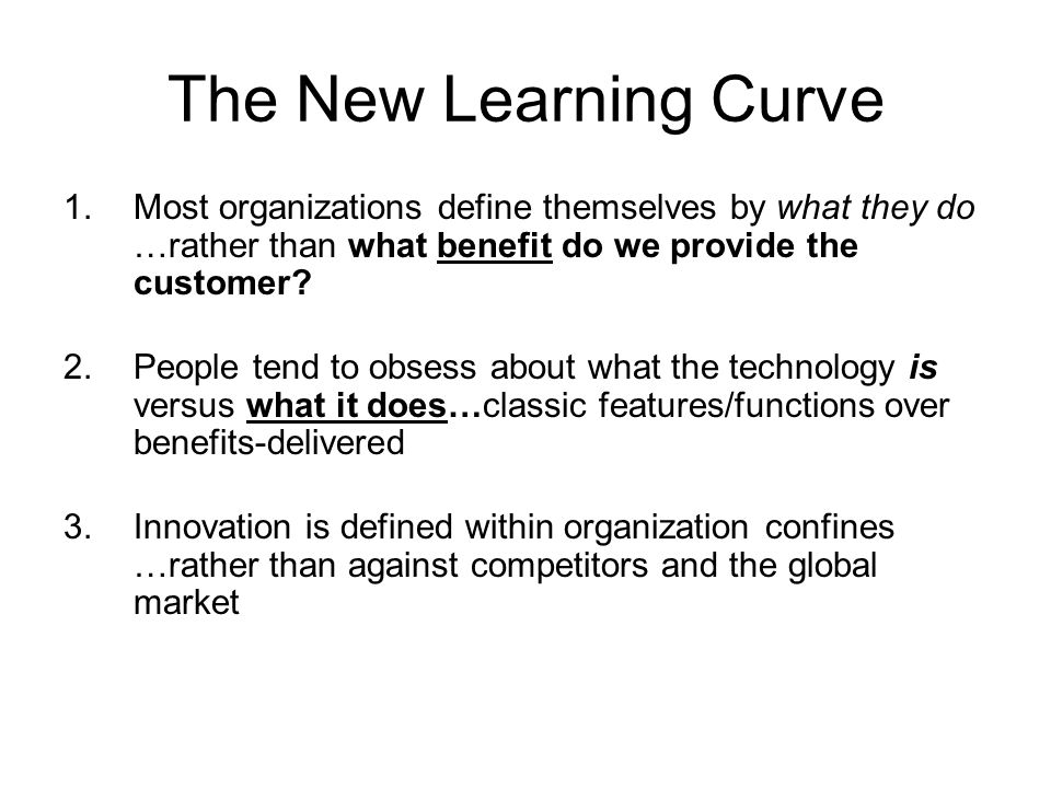 The New Learning Curve 1.Most organizations define themselves by what they do …rather than what benefit do we provide the customer.