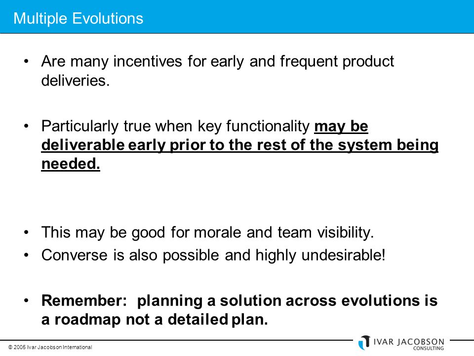 © 2005 Ivar Jacobson International Multiple Evolutions Are many incentives for early and frequent product deliveries.