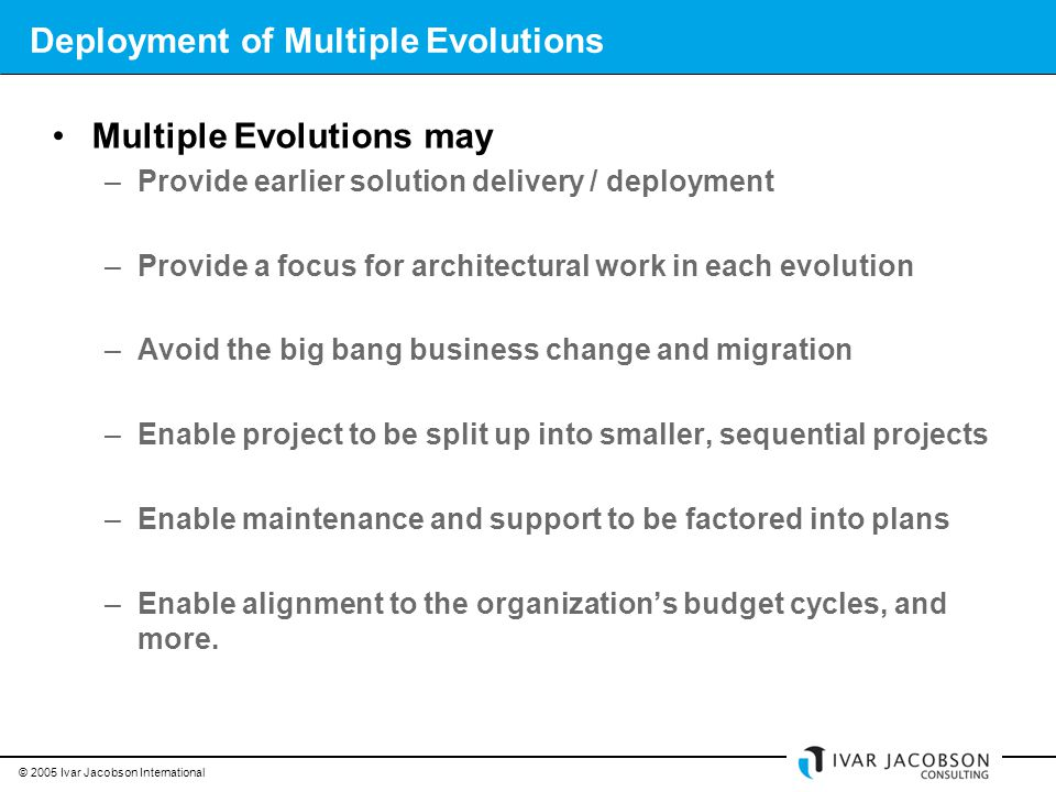 © 2005 Ivar Jacobson International Deployment of Multiple Evolutions Multiple Evolutions may –Provide earlier solution delivery / deployment –Provide a focus for architectural work in each evolution –Avoid the big bang business change and migration –Enable project to be split up into smaller, sequential projects –Enable maintenance and support to be factored into plans –Enable alignment to the organization's budget cycles, and more.