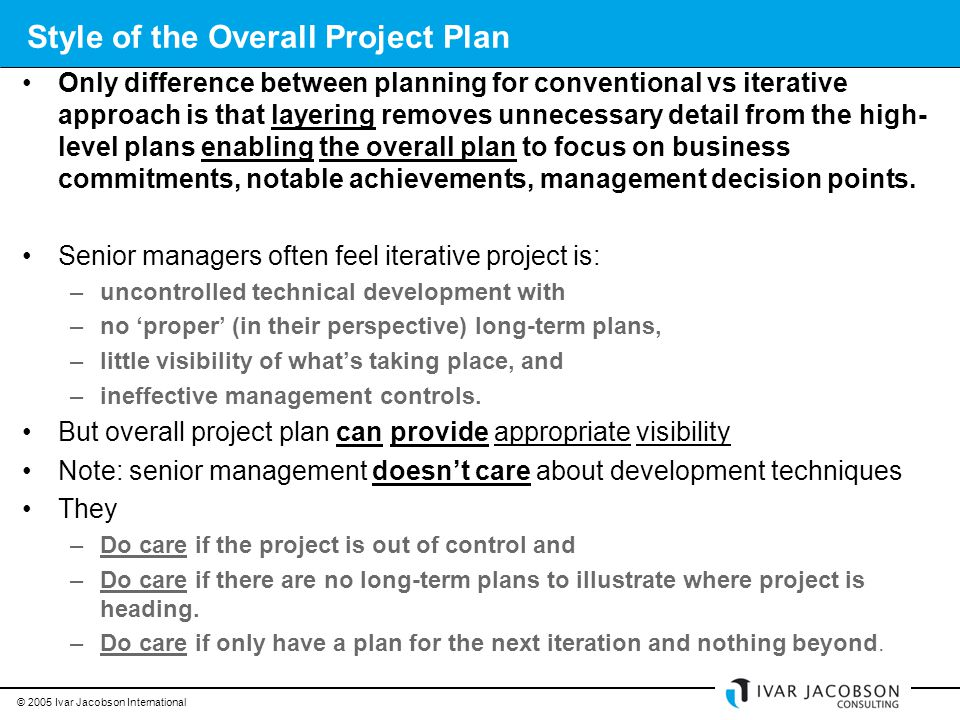 © 2005 Ivar Jacobson International Style of the Overall Project Plan Only difference between planning for conventional vs iterative approach is that layering removes unnecessary detail from the high- level plans enabling the overall plan to focus on business commitments, notable achievements, management decision points.