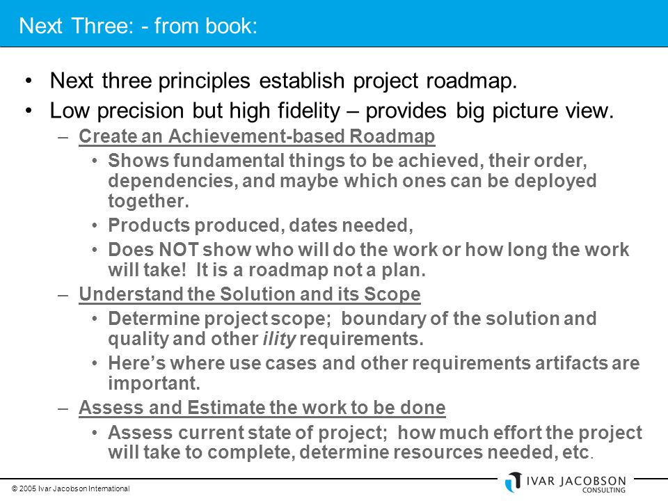 © 2005 Ivar Jacobson International Next Three: - from book: Next three principles establish project roadmap.