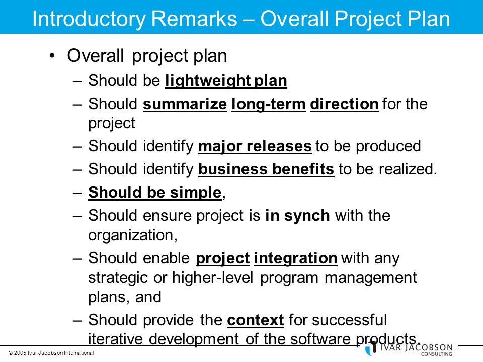 © 2005 Ivar Jacobson International Introductory Remarks – Overall Project Plan Overall project plan –Should be lightweight plan –Should summarize long-term direction for the project –Should identify major releases to be produced –Should identify business benefits to be realized.