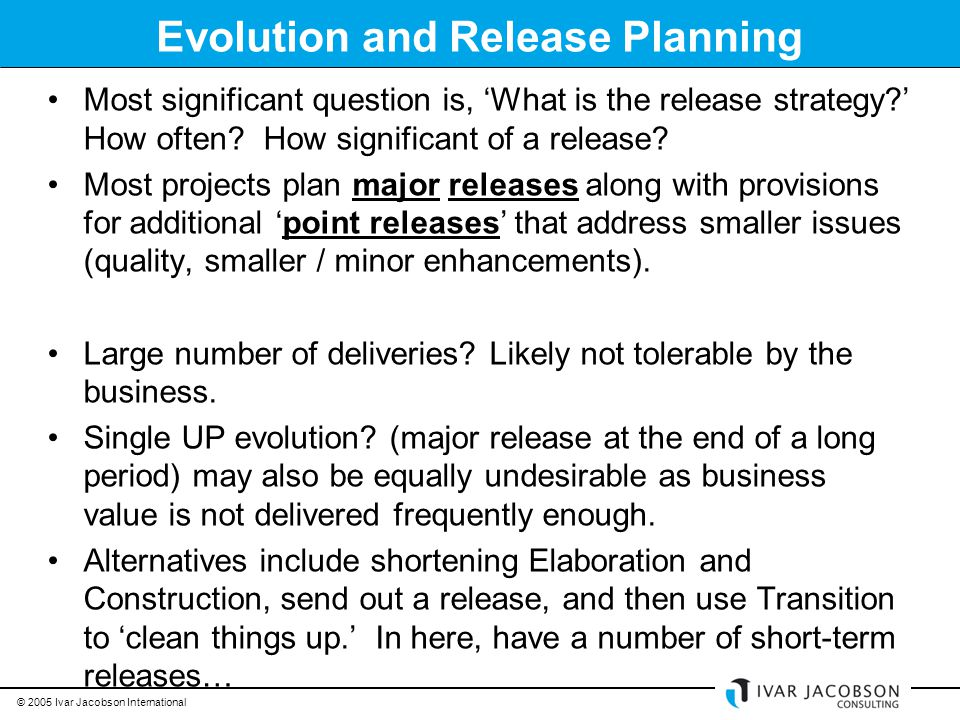 © 2005 Ivar Jacobson International Evolution and Release Planning Most significant question is, 'What is the release strategy ' How often.