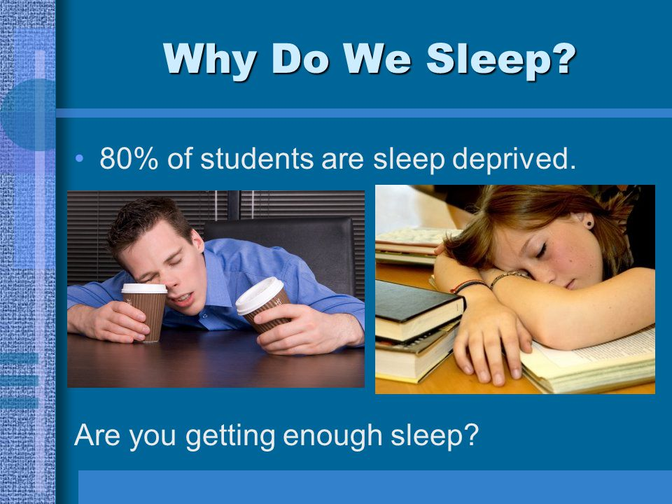 Why Do We Sleep 80% of students are sleep deprived. Are you getting enough sleep