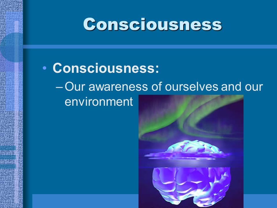 Consciousness Consciousness: –Our awareness of ourselves and our environment
