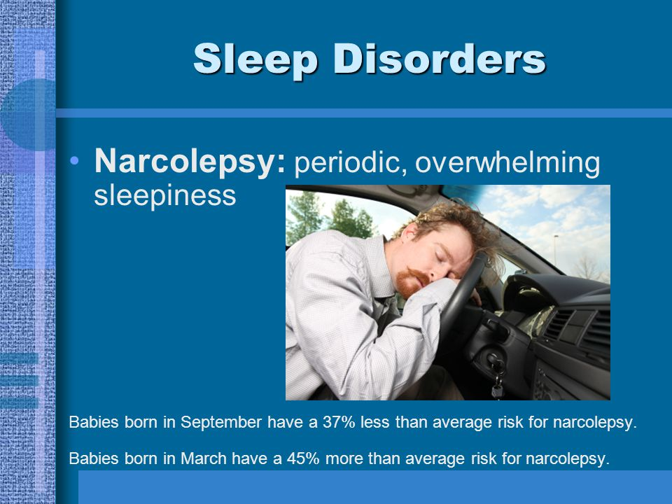 Sleep Disorders Narcolepsy: periodic, overwhelming sleepiness Babies born in September have a 37% less than average risk for narcolepsy.