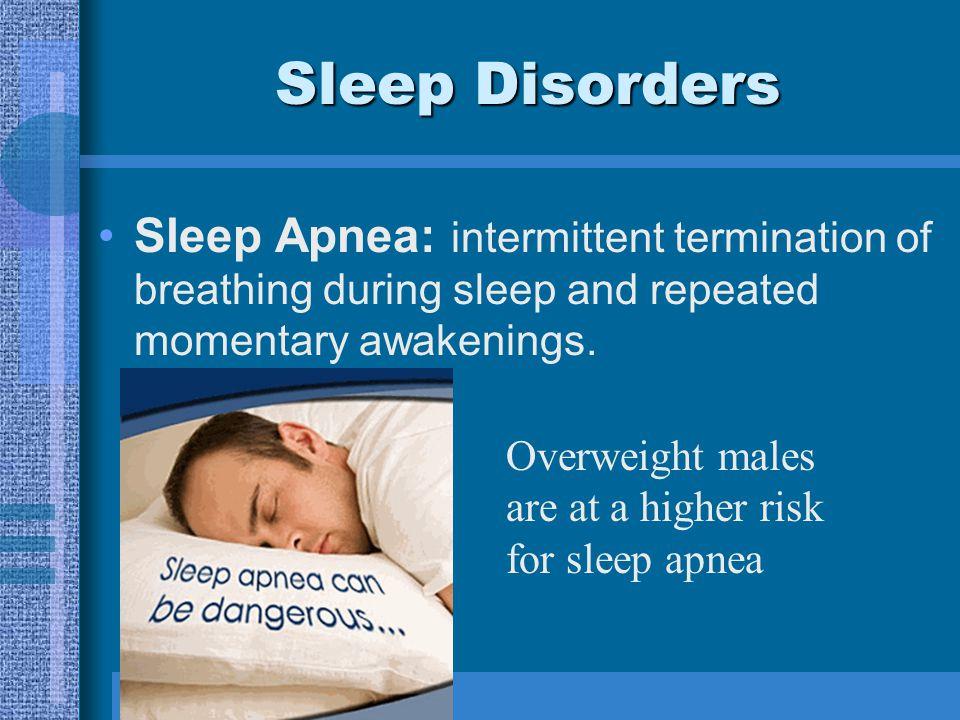 Sleep Disorders Sleep Apnea: intermittent termination of breathing during sleep and repeated momentary awakenings.