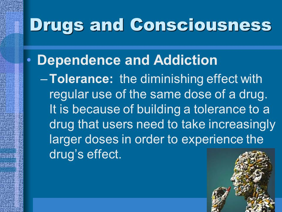 Drugs and Consciousness Dependence and Addiction –Tolerance: the diminishing effect with regular use of the same dose of a drug.