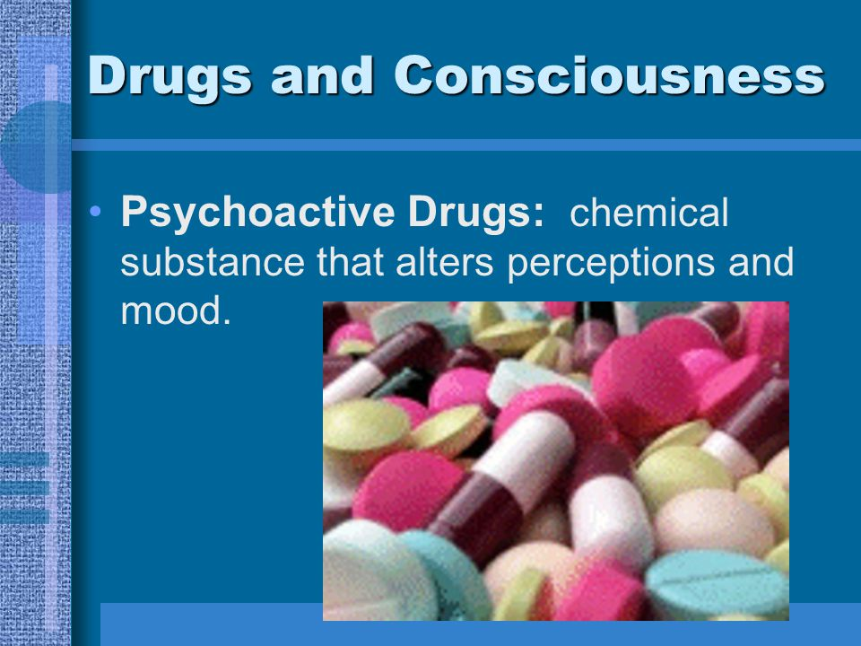 Drugs and Consciousness Psychoactive Drugs: chemical substance that alters perceptions and mood.