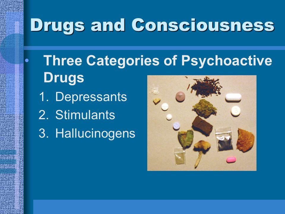 Drugs and Consciousness Three Categories of Psychoactive Drugs 1.Depressants 2.Stimulants 3.Hallucinogens