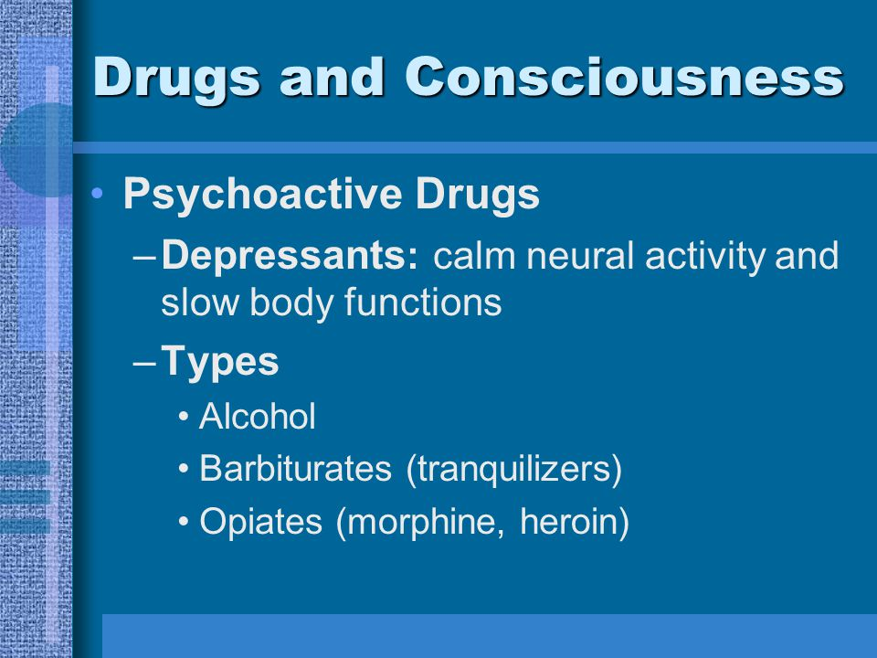 Drugs and Consciousness Psychoactive Drugs –Depressants : calm neural activity and slow body functions –Types Alcohol Barbiturates (tranquilizers) Opiates (morphine, heroin)