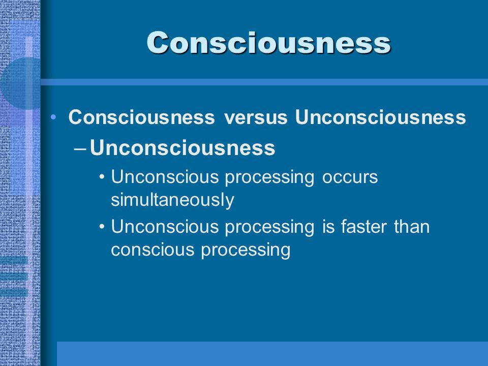 Consciousness Consciousness versus Unconsciousness –Unconsciousness Unconscious processing occurs simultaneously Unconscious processing is faster than conscious processing