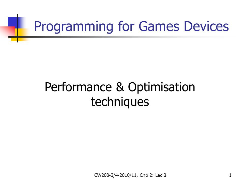 CW208-3/4-2010/11, Chp 2: Lec 31 Performance & Optimisation techniques Programming for Games Devices