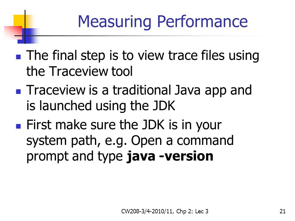 CW208-3/4-2010/11, Chp 2: Lec 321 Measuring Performance The final step is to view trace files using the Traceview tool Traceview is a traditional Java app and is launched using the JDK First make sure the JDK is in your system path, e.g.
