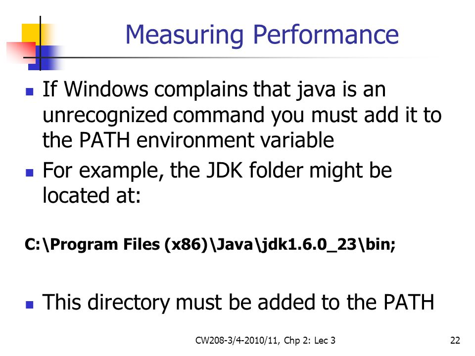CW208-3/4-2010/11, Chp 2: Lec 322 Measuring Performance If Windows complains that java is an unrecognized command you must add it to the PATH environment variable For example, the JDK folder might be located at: C:\Program Files (x86)\Java\jdk1.6.0_23\bin; This directory must be added to the PATH