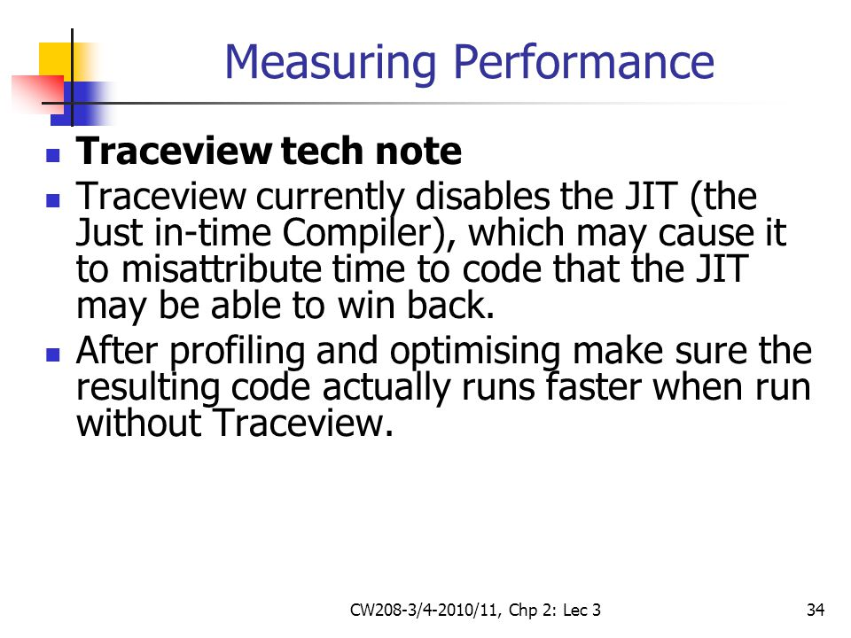 CW208-3/4-2010/11, Chp 2: Lec 334 Measuring Performance Traceview tech note Traceview currently disables the JIT (the Just in-time Compiler), which may cause it to misattribute time to code that the JIT may be able to win back.