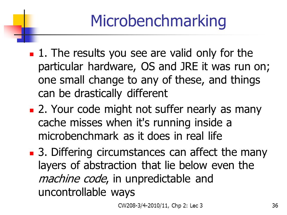 CW208-3/4-2010/11, Chp 2: Lec 336 Microbenchmarking 1. The results you see are valid only for the particular hardware, OS and JRE it was run on; one s