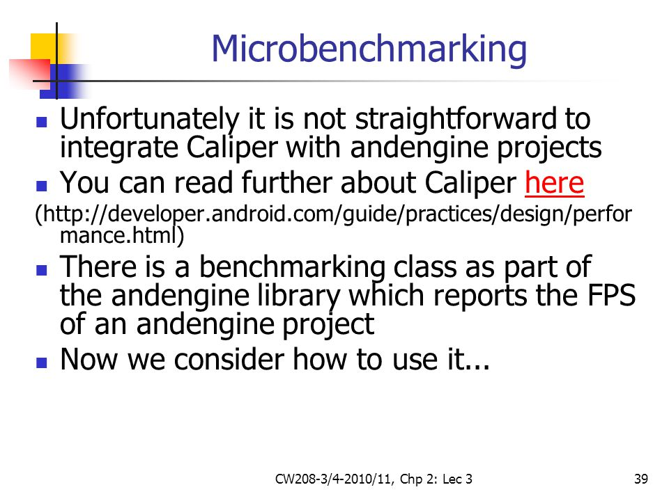 CW208-3/4-2010/11, Chp 2: Lec 339 Microbenchmarking Unfortunately it is not straightforward to integrate Caliper with andengine projects You can read